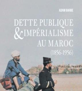 """""""Dette publique & impérialisme au Maroc  (1856-1956)"""", nouvel ouvrage d'Adam Barbe"""
