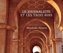 """Parution de """"Le journaliste et les trois rois"""" de Mustapha Alaoui : Ressorts et dessous d'une société marocaine en construction"""